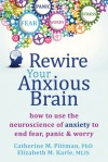 Rewire Your Anxious Brain: How to Use the Neuroscience of Anxiety to End Fear, Panic, and Worry - Catherine M Pittman, Elizabeth M Karle