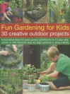Fun Gardening for Kids: 30 Creative Outdoor Projects: Imaginative Ideas for Great Garden Activities for 5-12 Year Olds, Shown in 500 Fantastic Step-By-Step Pictures - Jenny Hendy