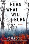 Burn What Will Burn - C.B. McKenzie