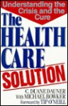 The Health Care Solution: Understanding the Crisis and the Cure - C. Duane Dauner, Michael Bowker