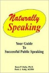Speaking Naturally - Your Guide to Confident Successful Public Speaking - Sean F. Kelly, Reid J. Kelly