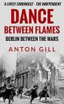Dance Between Flames: Berlin Between the Wars - Anton Gill