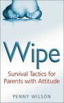 Wipe: Survival Tactics for Parents with Attitude - Penny Wilson