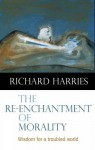 The Re-Enchantment of Morality: Wisdom for a Troubled World - Richard Harries