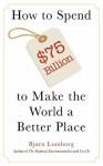 How To Spend $75 Billion to Make the World A Better Place - Bjørn Lomborg