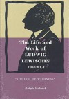 "The Life and Work of Ludwig Lewisohn: Volume 1, ""A Touch of Wildness"" - Ralph Melnick"