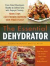 The Essential Dehydrator: From Dried Mushroom Risotto to Grilled Tuna with Papaya Chutney, More Than 100 Recipes Bursting with Fresh Flavor - Susan Palmquist, Jill Houk