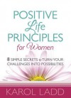 Positive Life Principles for Women: 8 Simple Secrets to Turn Your Challenges Into Possibilities - Karol Ladd