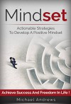 Mindset: Actionable Strategies to Develop a Positive Mindset - Achieve Success and Freedom in Life (Mindset, Positive Mindset) - Michael Andrews