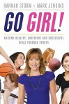 Go Girl!: Raising Healthy, Confident and Successful Girls Through Sports - Mark Jenkins, Hannah Storm