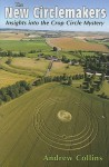 The New Circlemakers: Insights Into the Crop Circle Mystery - Andrew Collins