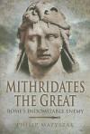 MITHRIDATES THE GREAT: Rome's Indomitable Enemy - Philip Matyszak