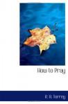 How to Pray - R. A. Torrey