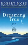 Dreaming True: How to Dream Your Future and Change Your Life for the Better - Robert Moss
