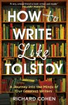 How to Write Like Tolstoy: A Journey into the Minds of Our Greatest Writers - Richard Cohen