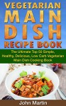 Vegetarian Main Dish Recipe Book: The Ultimate Top 50 Simple, Healthy, Delicious, Low Carb Vegetarian Main Dish Cooking Book (The Complete Vegetarian Cooking Book Series 2) - John Martin