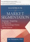 Handbook of Market Segmentation: Strategic Targeting for Business and Technology Firms, Third Edition (Haworth Series in Segmented, Targeted, and Customized Market) - Art Weinstein