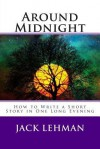Around Midnight: How to Write a Short Story in One Long Evening - Jack Lehman