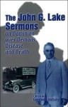 John G. Lake Sermons on Dominion over Demons, Disease and Death: A Series of Faith-inspiring Messages by Dr. John G. Lake, Whole Healing Ministry in ... Was Considered the Greatest in His Generation - Gordon Lindsay