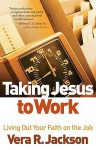 Taking Jesus to Work: Living Out Your Faith on the Job - Vera R. Jackson