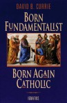 Born Fundamentalist Born Again Catholic - David Currie