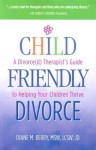 Child-Friendly Divorce: A Divorce(d) Therapist's Guide to Helping Your Children Thrive - Diane M. Berry