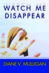 Watch Me Disappear (a Novel) - Diane Vanaskie Mulligan