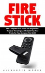 Fire Stick: The Complete User Guide for Beginners - Discover Amazing and Helpful Tips and Tricks for Your Amazon Fire Stick (Streaming Devices, Amazon Fire TV Stick User Guide, How To Use Fire Stick) - Alexander Moore
