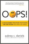 OOPS! 13 Management Practices that Waste Time & Money (and what to do instead) - Aubrey C. Daniels