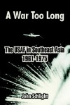 A War Too Long: The USAF in Southeast Asia 1961-1975 - John Schlight