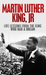 Martin Luther King, Jr.: Life Lessons from the King Who Had a Dream: Martin Luther King Jr Revealed (I have a Dream, Martin Luther King Jr., King biography Book 1) - Larry Berg