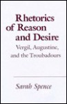 Rhetorics of Reason and Desire: Vergil, Augustine, and the Troubadours - Sarah Spence