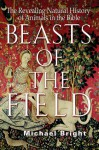 Beasts of the Field: The Revealing Natural History of Animals in the Bible - Michael Bright