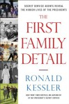 The First Family Detail: Secret Service Agents Reveal the Hidden Lives of the Presidents - Ronald Kessler