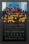 Accompany Them with Singing: The Christian Funeral - Thomas G. Long