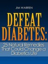 Defeat Diabetes: 25 Natural Remedies That Could Change a Diabetics Life - Jim Warren