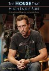 The House That Hugh Laurie Built: An Unauthorized Biography and Episode Guide - Paul Challen