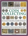 The Complete Illustrated Guide To Coin Collecting: How To Start And Build A Great Collection: The Complete Companion To World Coins From Antiquity To The ... Cataloguing, Buying And Selling - James A. MacKay