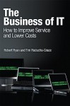 The Business of IT: How to Improve Service and Lower Costs - Robert Ryan, Tim Raducha-Grace