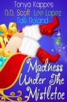 Madness Under The Mistletoe - Tonya Kappes, Lee Lopez, D.D. Scott, Talli Roland