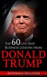 Donald Trump: Top 60 Life and Business Lessons from Donald Trump - Antonius Houston, Donald Trump