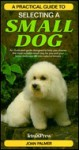 Practical Guide to Selecting a Small Dog - Joan Palmer