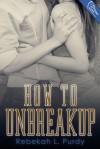 How to Unbreakup - Rebekah L. Purdy