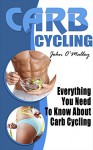 Carb Cycling: Everything You Need To Know About Carb Cycling (30+ Recipes And Bonus Included) (Carb Cycling, Carb Cycling For Weight Loss, Carb Cycling) - John O'Malley, Carb Cycling Lifestyle, Carb Cycling Power, Carb Cycling Real, Carb Cycling For Life, Carb Cycling, Carb Cycling Lover, Carb Cycling For Real, Carb Cycling Perfect, Carb Cycling Lovers