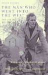 The MAN WHO WENT INTO THE WEST: THE LIFE OF R.S THOMAS - Byron Rogers