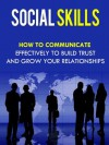 Social Skills - How To Communicate Effectively To Build Trust And Grow Your Relationships (Social Skills, Communications) - David Adam