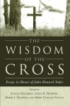 The Wisdom of the Cross: Essays in Honor of John Howard Yoder - Stanley Hauerwas, Chris K. Huebner, Harry J. Huebner, Mark Thiessen Nation