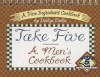 Take Five: A Men's Cookbook: A Five Ingredient Cookbook - Debbye Dabbs