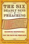 The Six Deadly Sins of Preaching: Becoming Responsible for the Faith We Proclaim - Robert Stephen Reid, Lucy Lind Hogan