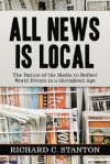 All News Is Local: The Failure of the Media to Reflect World Events in a Globalized Age - Richard C. Stanton